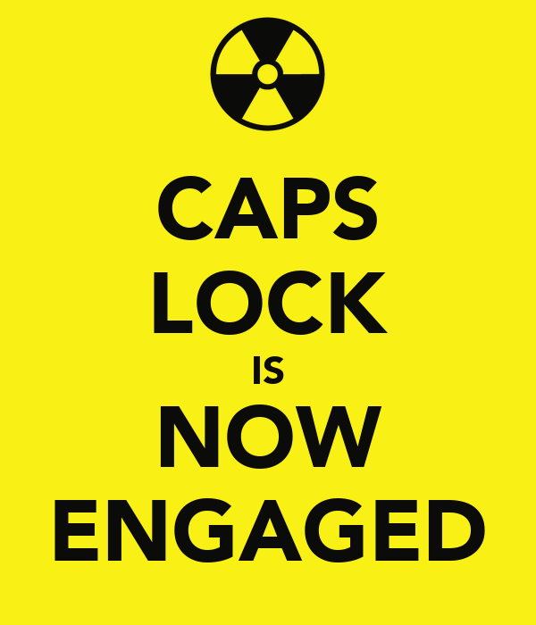 CAPS LOCK IS NOW ENGAGED