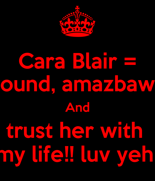 Cara Blair = sound, amazbaws And trust her with  my life!! luv yeh