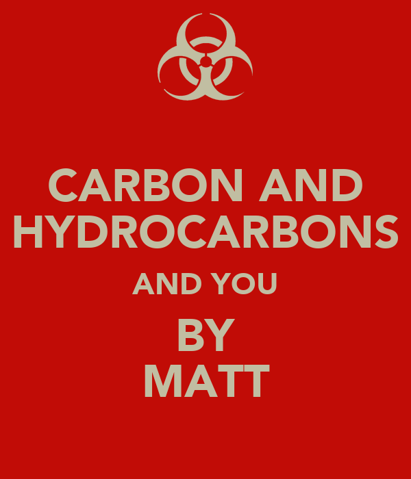 CARBON AND HYDROCARBONS AND YOU BY MATT