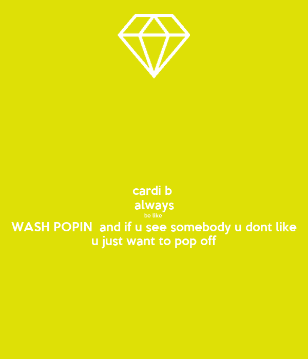 cardi b  always be like  WASH POPIN  and if u see somebody u dont like u just want to pop off