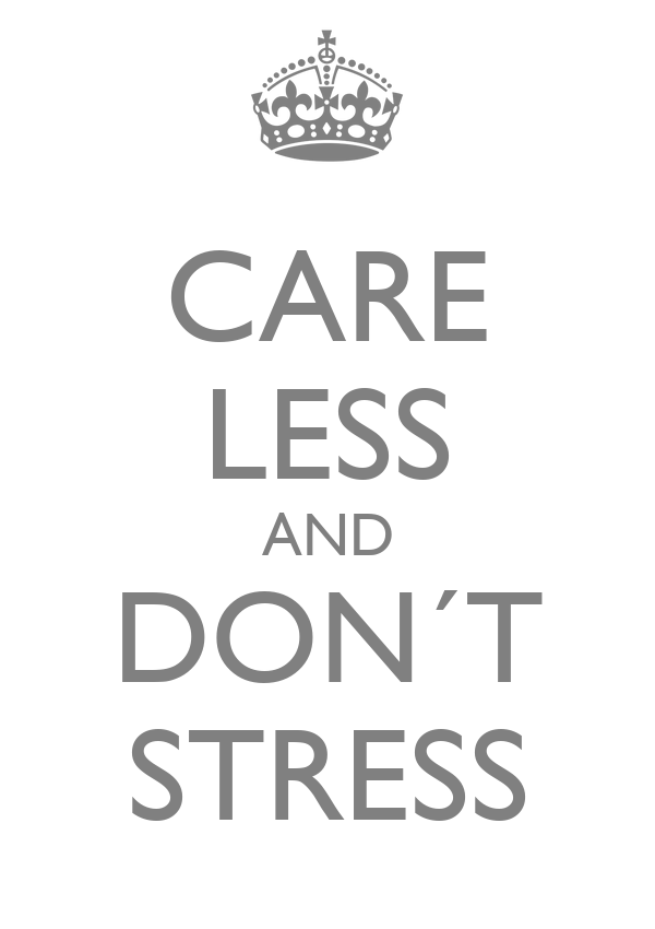 CARE LESS AND DON´T STRESS