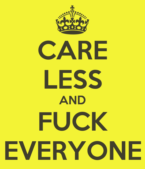 CARE LESS AND FUCK EVERYONE