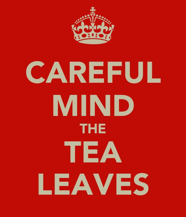 CAREFUL MIND THE TEA LEAVES