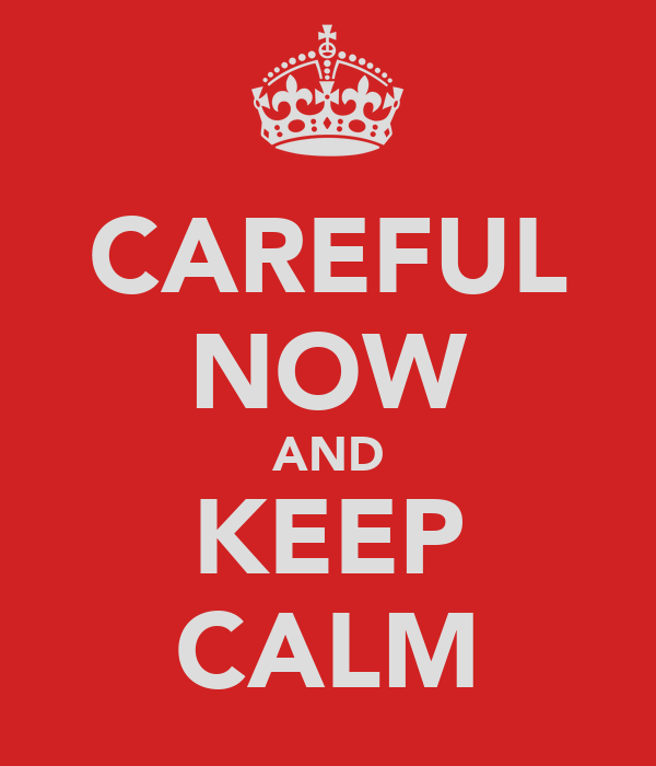 CAREFUL NOW AND KEEP CALM