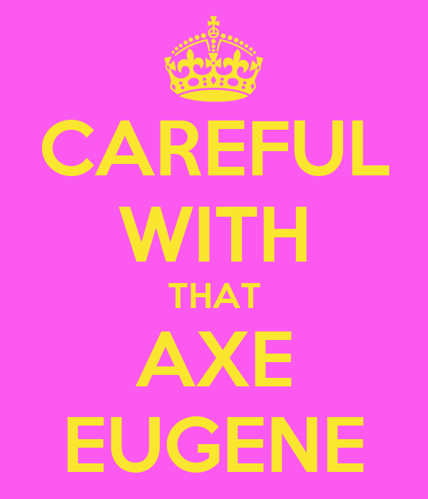 CAREFUL WITH THAT AXE EUGENE