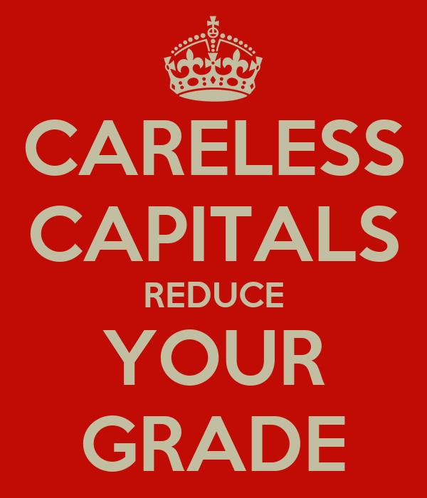CARELESS CAPITALS REDUCE YOUR GRADE