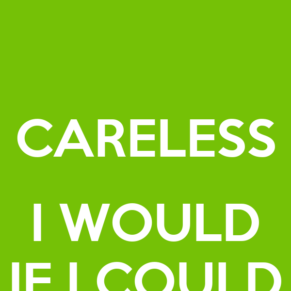 CARELESS  I WOULD IF I COULD
