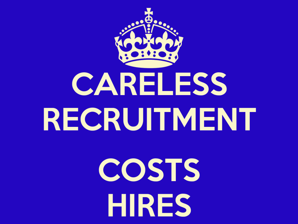 CARELESS RECRUITMENT  COSTS HIRES