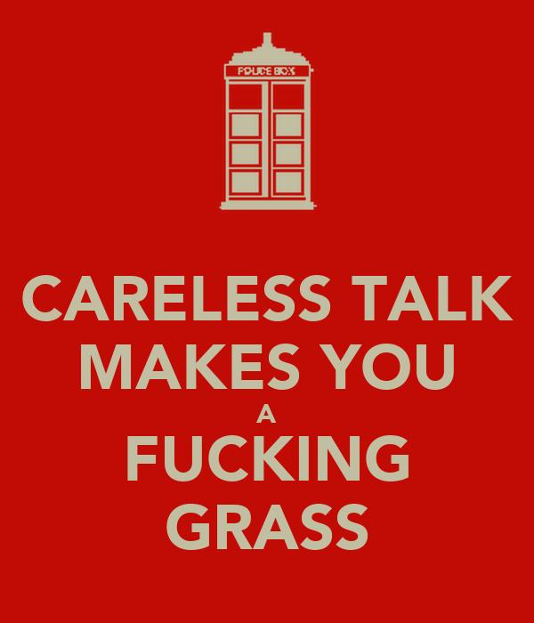 CARELESS TALK MAKES YOU A FUCKING GRASS