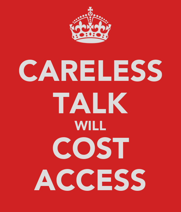 CARELESS TALK WILL COST ACCESS