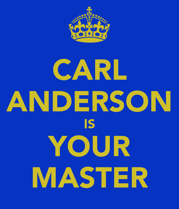 CARL ANDERSON IS YOUR MASTER