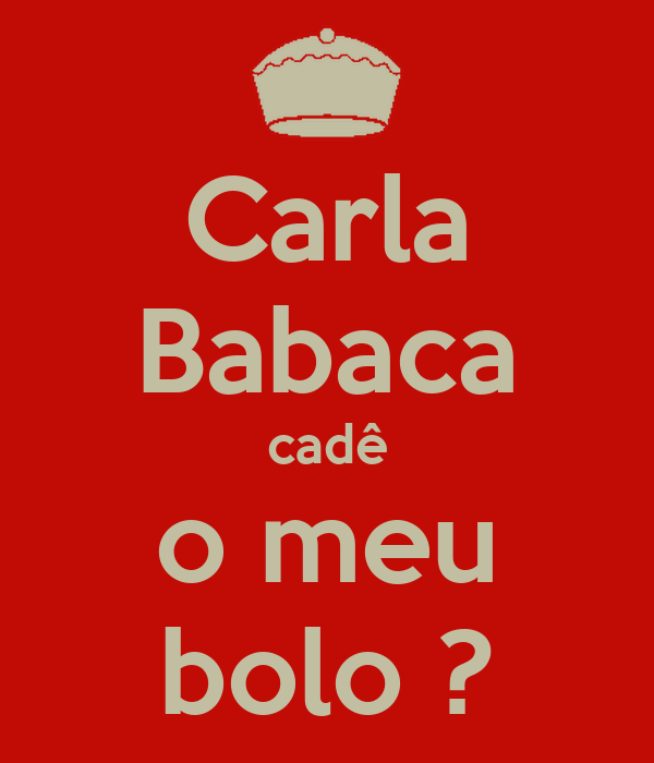 Carla Babaca cadê o meu bolo ?
