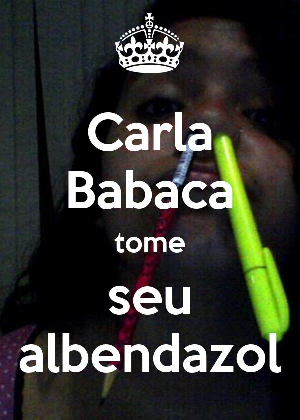 Carla Babaca tome seu albendazol