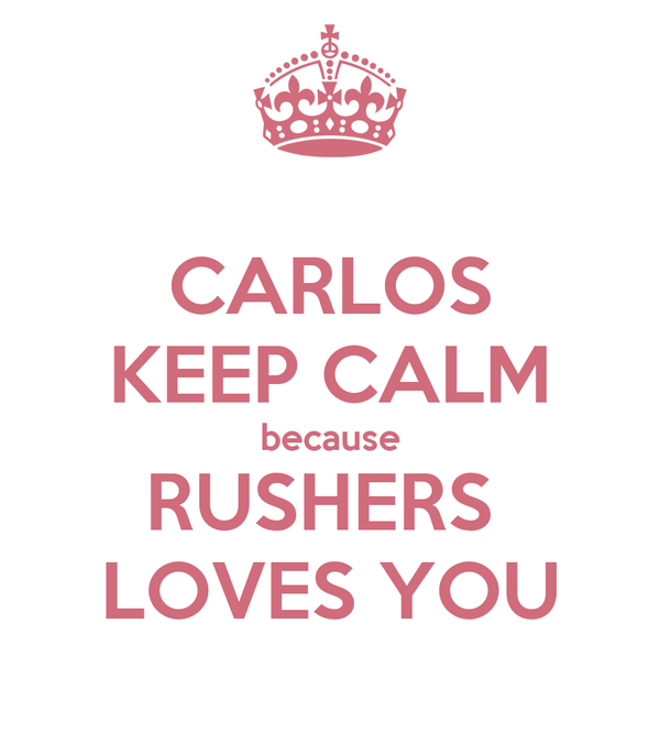 CARLOS KEEP CALM because RUSHERS  LOVES YOU