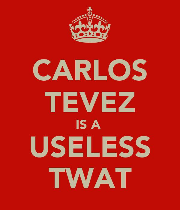 CARLOS TEVEZ IS A  USELESS TWAT