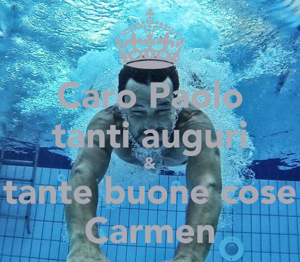 Caro Paolo tanti auguri & tante buone cose Carmen