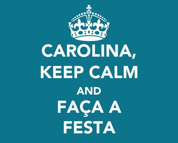 CAROLINA, KEEP CALM AND FAÇA A FESTA