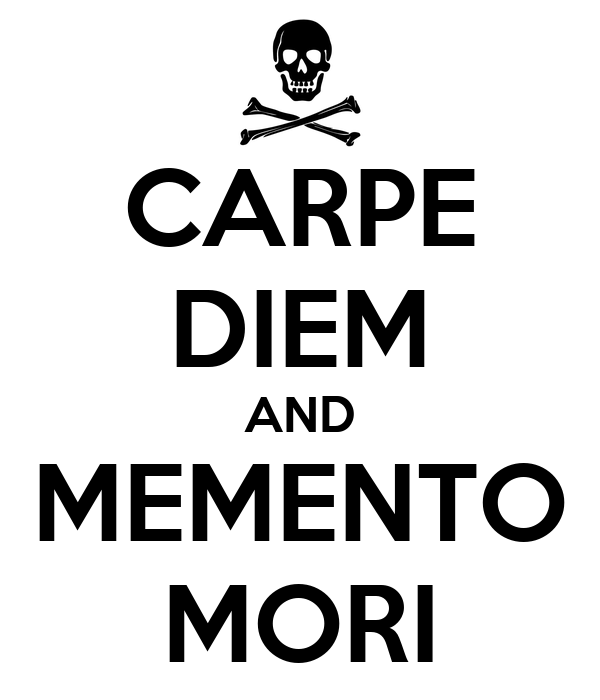 CARPE DIEM AND MEMENTO MORI