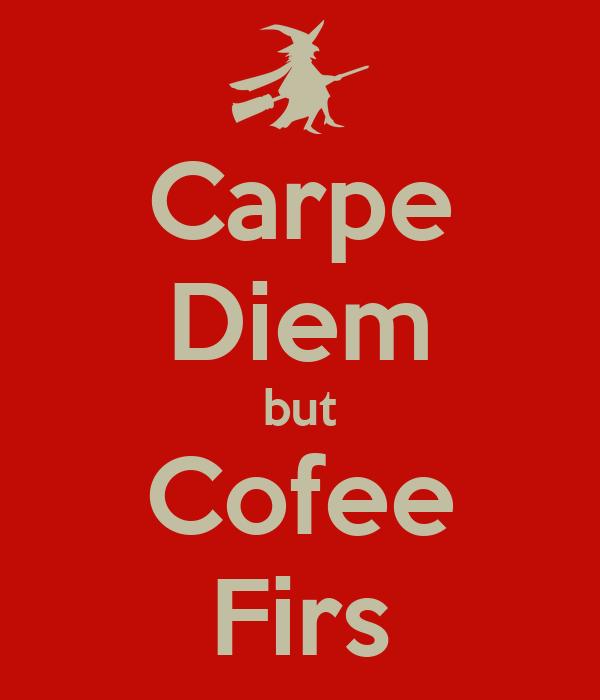 Carpe Diem but Cofee Firs