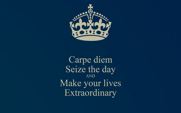 Carpe diem Seize the day AND Make your lives Extraordinary