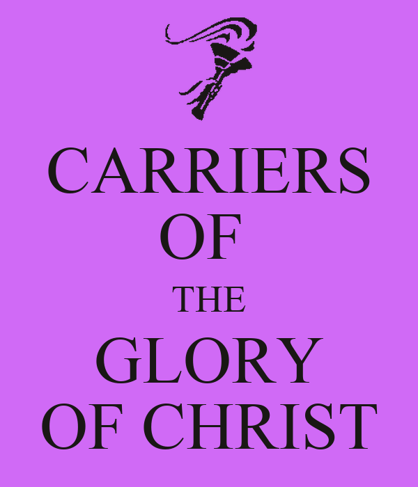 CARRIERS OF  THE GLORY OF CHRIST