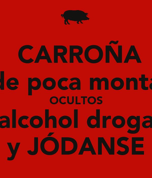 CARROÑA de poca monta OCULTOS alcohol droga y JÓDANSE