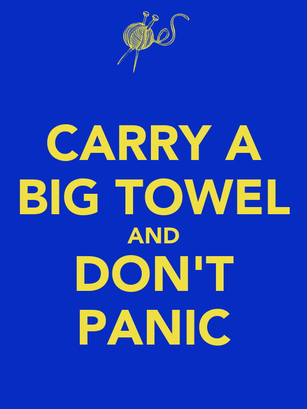 CARRY A BIG TOWEL AND DON'T PANIC