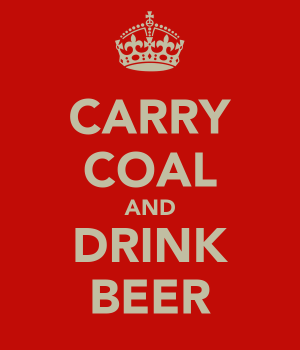 CARRY COAL AND DRINK BEER