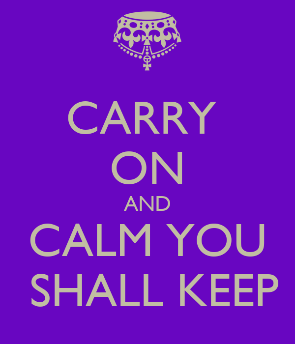 CARRY  ON AND  CALM YOU   SHALL KEEP