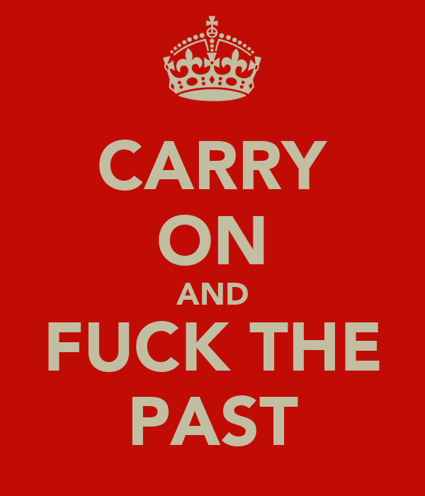 CARRY ON AND FUCK THE PAST