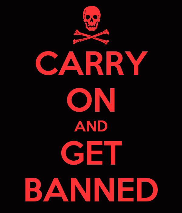 CARRY ON AND GET BANNED