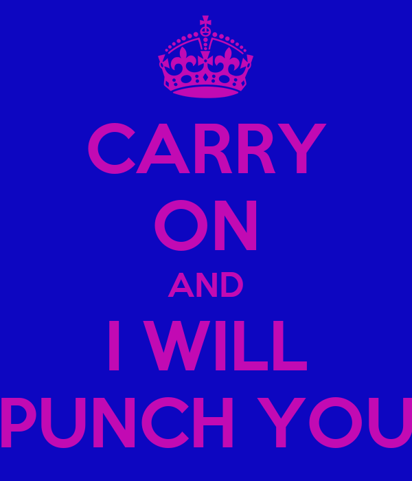 CARRY ON AND I WILL PUNCH YOU