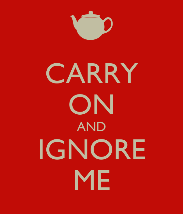 CARRY ON AND IGNORE ME