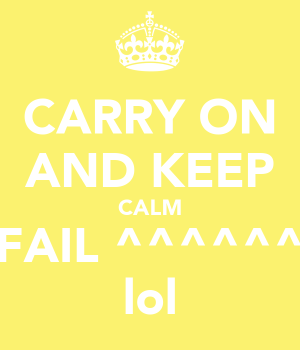 CARRY ON AND KEEP CALM FAIL ^^^^^^ lol