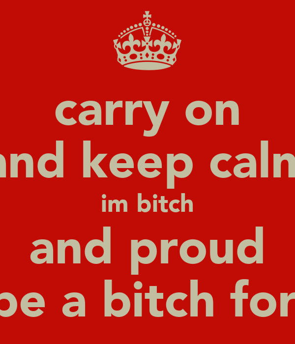 carry on and keep calm im bitch and proud tobe a bitch for lif
