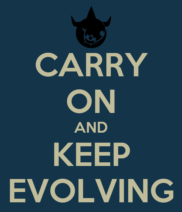 CARRY ON AND KEEP EVOLVING