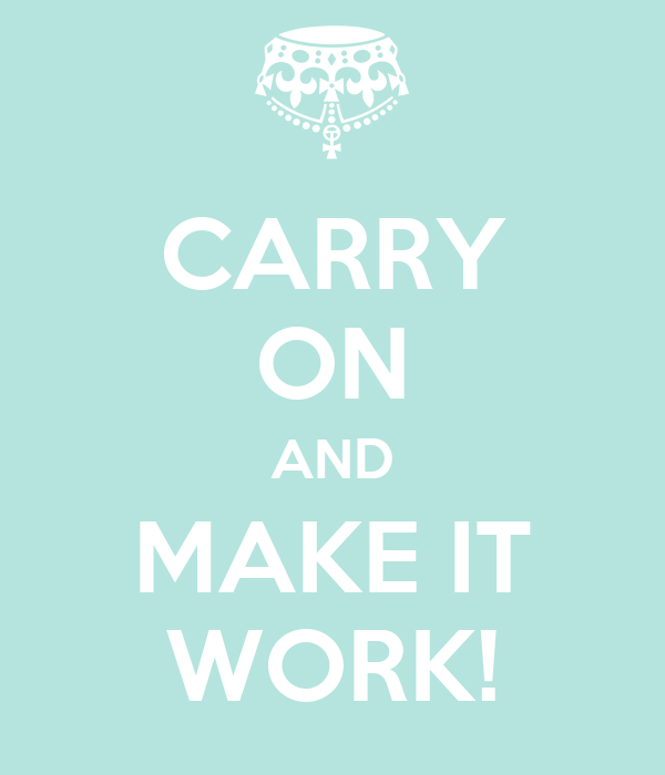CARRY ON AND MAKE IT WORK!