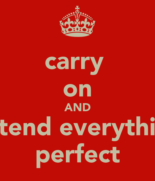 carry  on AND pretend everythings perfect