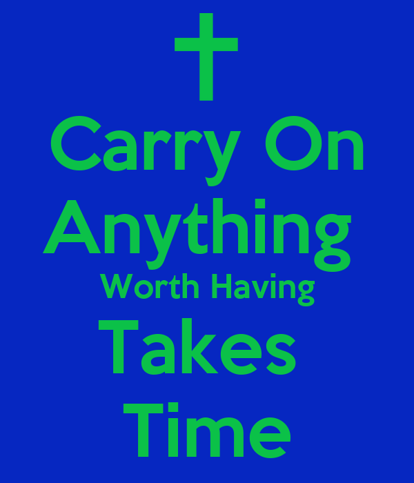 Carry On Anything  Worth Having Takes  Time
