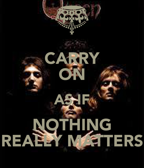 CARRY ON AS IF NOTHING REALLY MATTERS