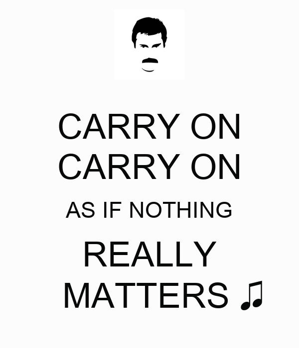 CARRY ON CARRY ON AS IF NOTHING REALLY    MATTERS ♫