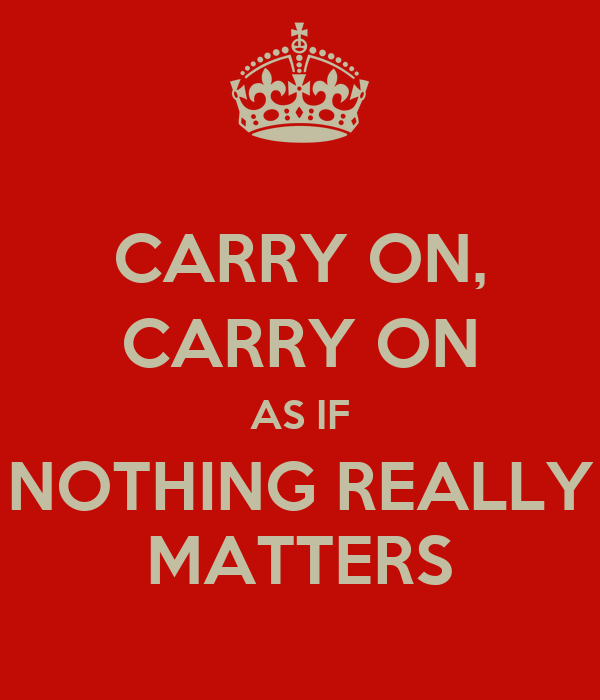 CARRY ON, CARRY ON AS IF NOTHING REALLY MATTERS