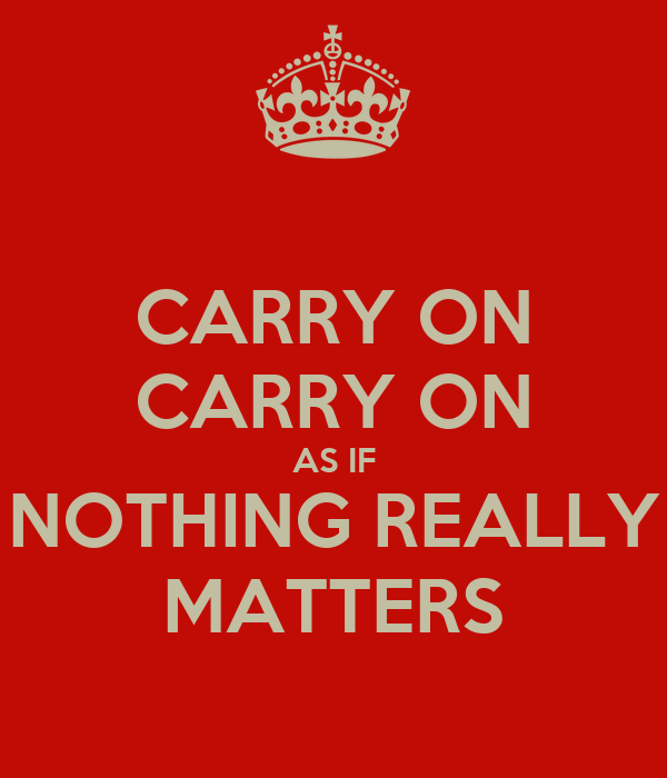 CARRY ON CARRY ON AS IF NOTHING REALLY MATTERS