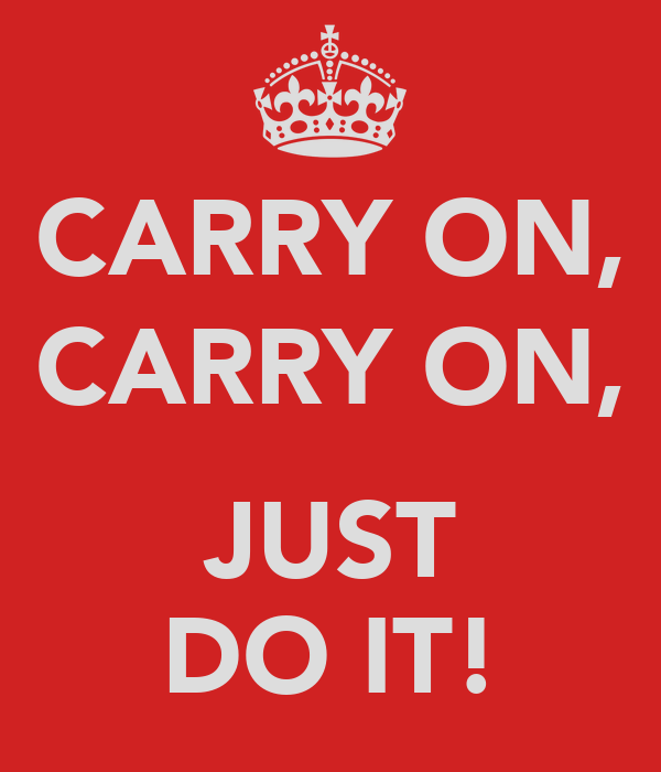 CARRY ON, CARRY ON,  JUST DO IT!