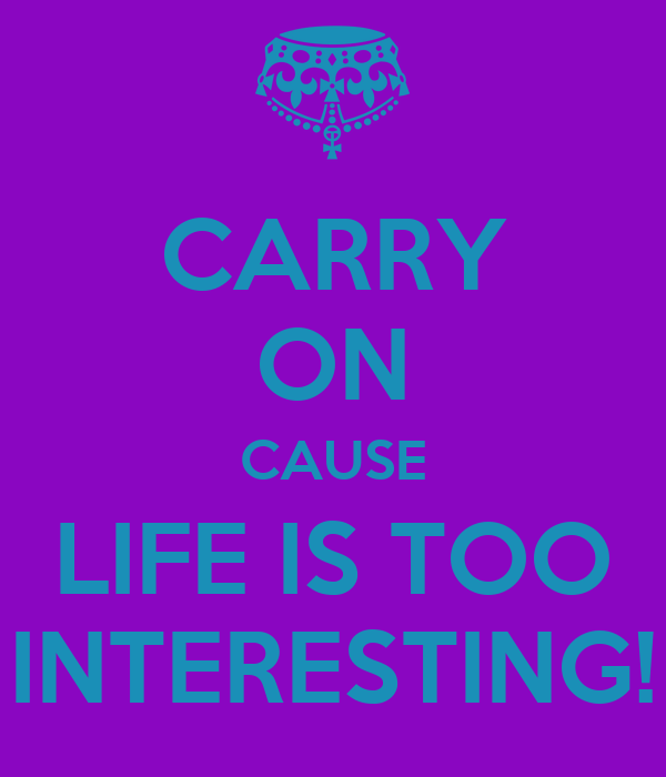 CARRY ON CAUSE LIFE IS TOO INTERESTING!