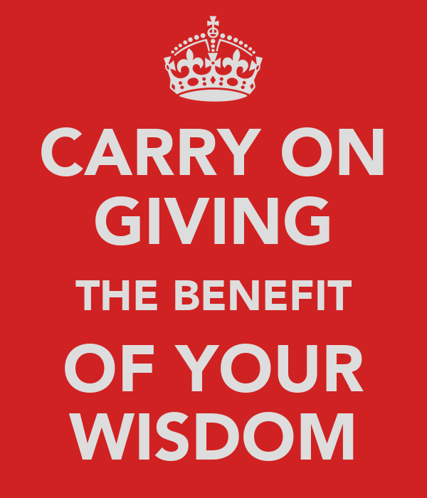 CARRY ON GIVING THE BENEFIT OF YOUR WISDOM