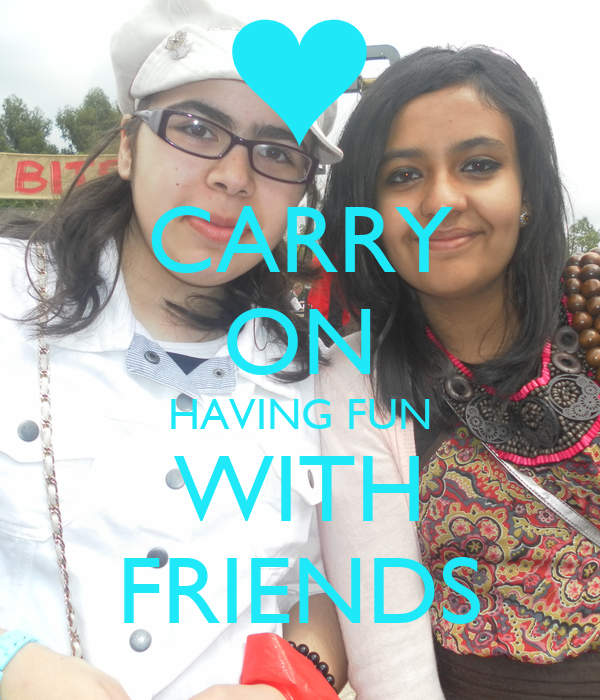 CARRY ON HAVING FUN WITH FRIENDS