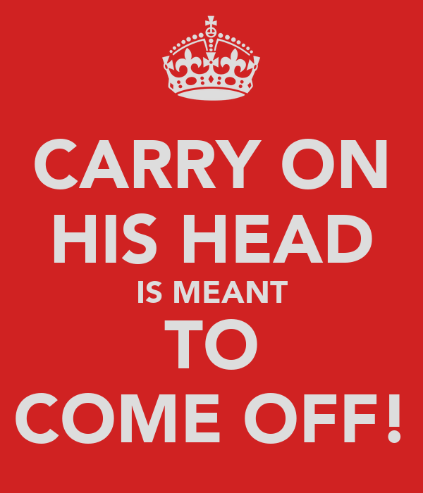 CARRY ON HIS HEAD IS MEANT TO COME OFF!
