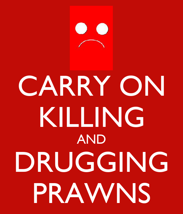 CARRY ON KILLING AND DRUGGING PRAWNS