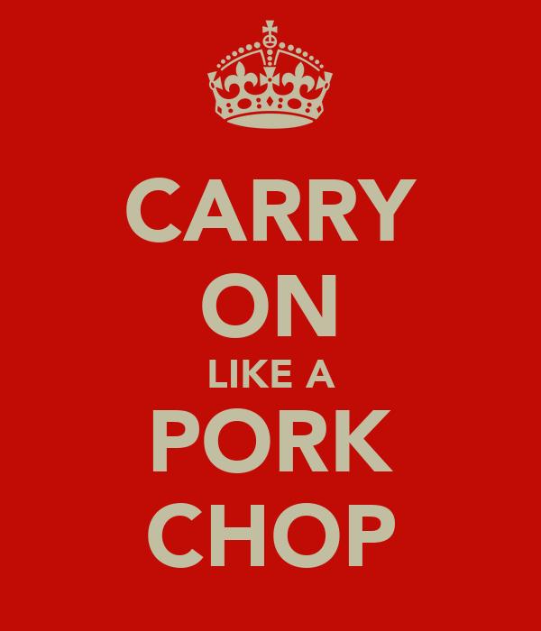 CARRY ON LIKE A PORK CHOP